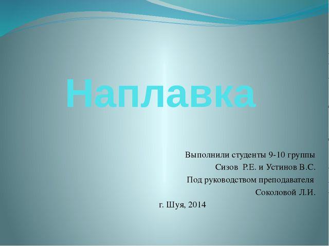 Наплавка Выполнили студенты 9-10 группы Сизов Р.Е. и Устинов В.С. Под руковод...