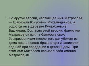 По другой версии, настоящее имя Матросова — Шакирьян Юнусович Мухамедьянов,