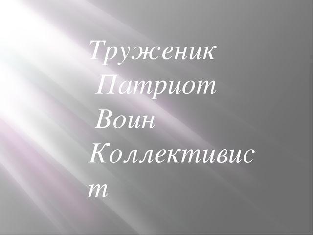 Труженик Патриот Воин Коллективист