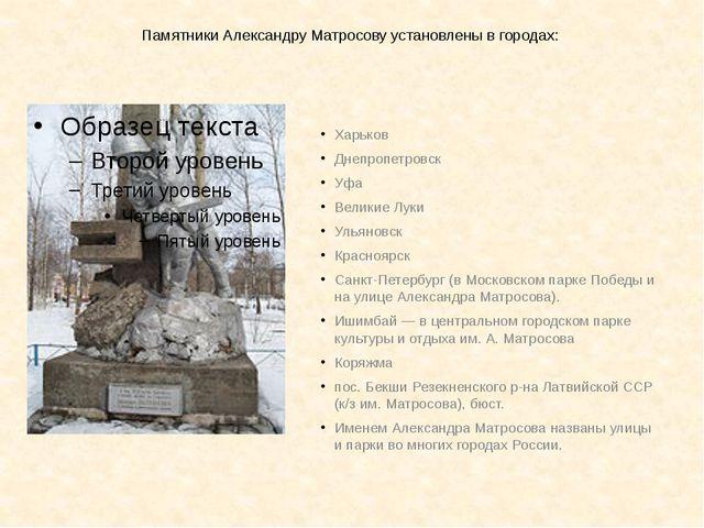 Памятники Александру Матросову установлены в городах: Харьков Днепропетровск...