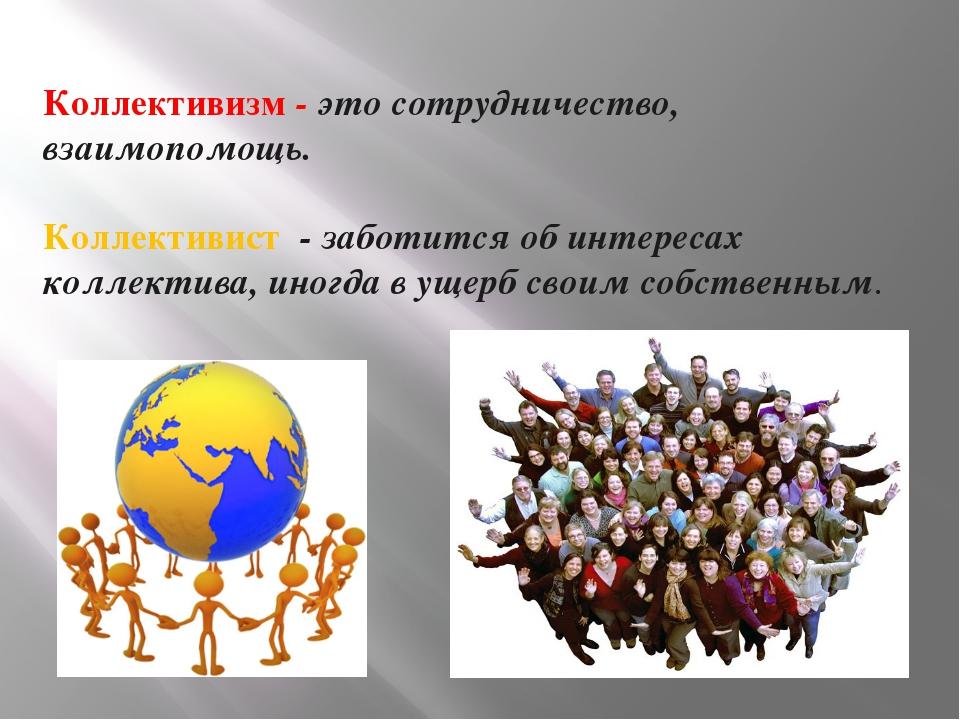 Коллективизм - это сотрудничество, взаимопомощь. Коллективист - заботится об...
