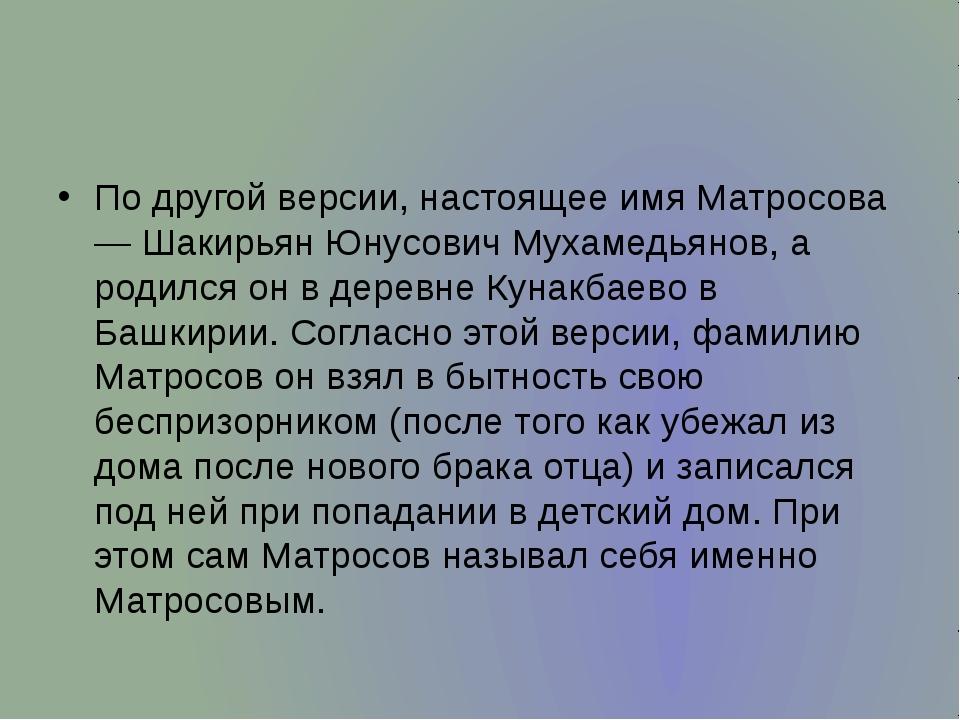 По другой версии, настоящее имя Матросова — Шакирьян Юнусович Мухамедьянов,...