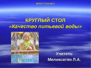 МАОУ СОШ №71 КРУГЛЫЙ СТОЛ «Качество питьевой воды» Учитель Меликсатян Л.А.