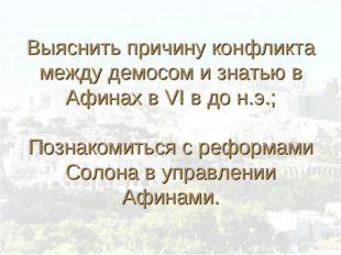 Выяснить причину конфликта между демосом и знатью в Афинах в VI в до н.э.; П