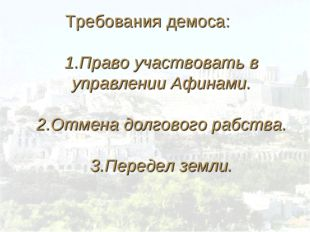 Требования демоса: 1.Право участвовать в управлении Афинами. 2.Отмена долгово