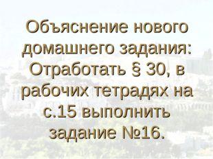 Объяснение нового домашнего задания: Отработать § 30, в рабочих тетрадях на с