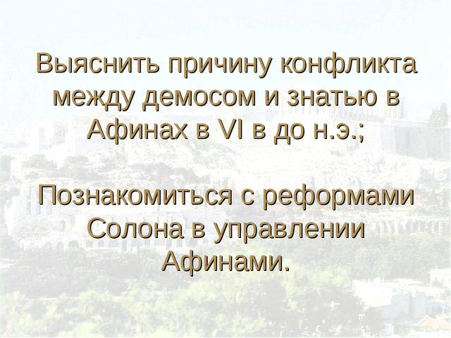 Выяснить причину конфликта между демосом и знатью в Афинах в VI в до н.э.; П...