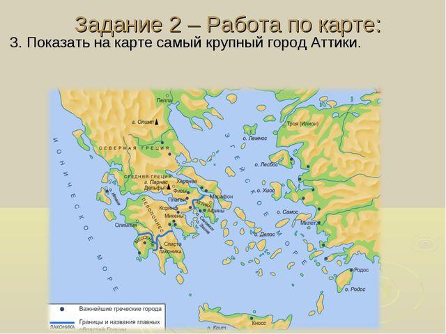 Задание 2 – Работа по карте: 3. Показать на карте самый крупный город Аттики.
