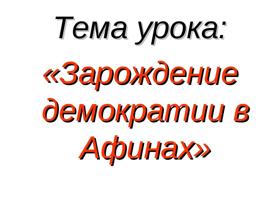 Тема урока: «Зарождение демократии в Афинах»
