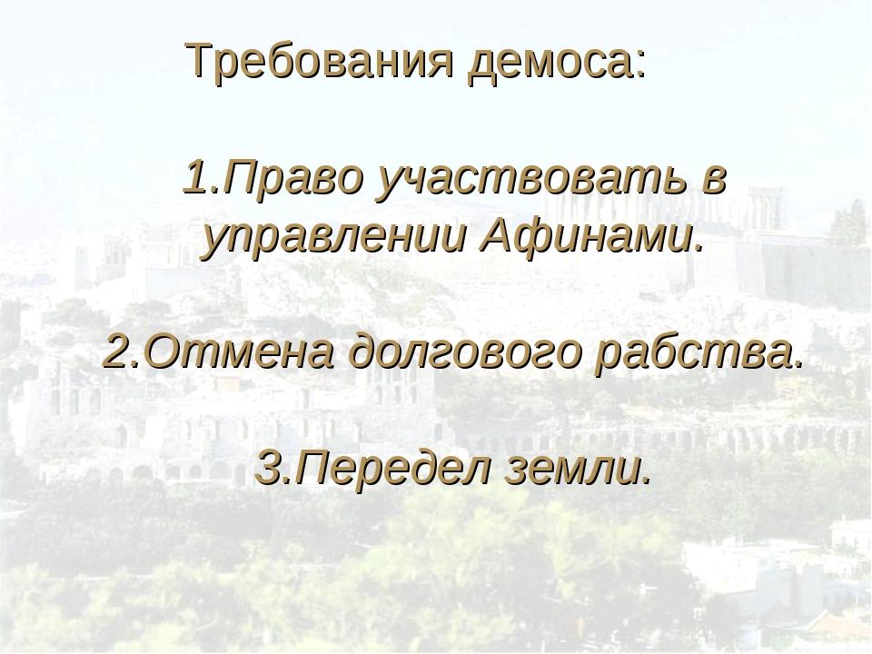 Требования демоса: 1.Право участвовать в управлении Афинами. 2.Отмена долгово...