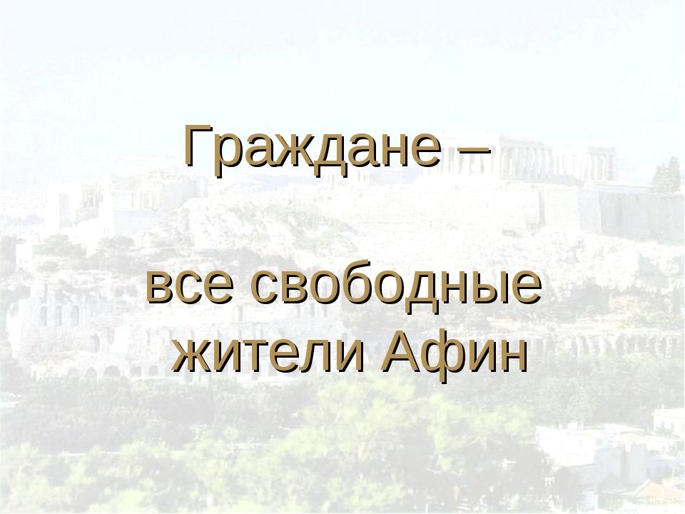 Граждане – все свободные жители Афин