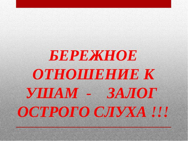 БЕРЕЖНОЕ ОТНОШЕНИЕ К УШАМ - ЗАЛОГ ОСТРОГО СЛУХА !!!