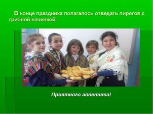 В конце праздника полагалось отведать пирогов с грибной начинкой. Приятного