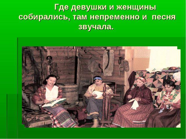 Где девушки и женщины собирались, там непременно и песня звучала.