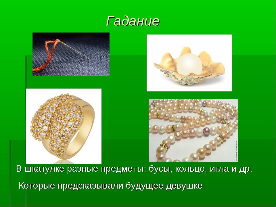 Гадание В шкатулке разные предметы: бусы, кольцо, игла и др. Которые предсказ...