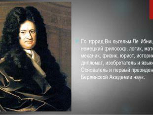 Го́тфрид Ви́льгельм Ле́йбниц- немецкий философ, логик, математик, механик, ф