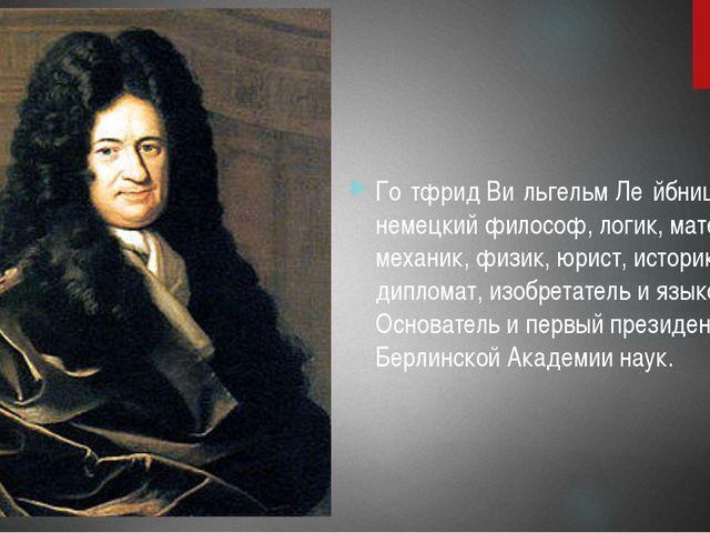 Го́тфрид Ви́льгельм Ле́йбниц- немецкий философ, логик, математик, механик, ф...
