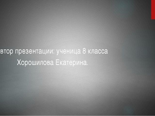 Автор презентации: ученица 8 класса Хорошилова Екатерина.