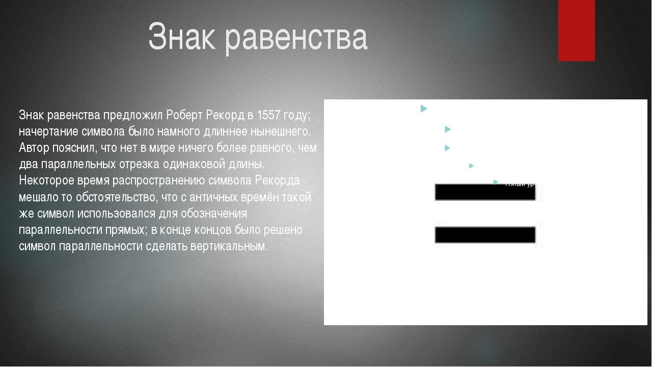 Знак равенства Знак равенства предложил Роберт Рекорд в 1557 году; начертание...