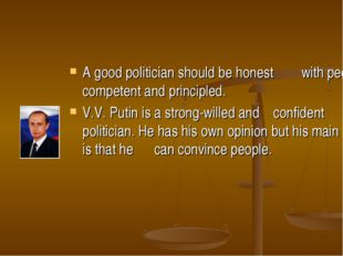 A good politician should be honest with people, competent and principled. V.V