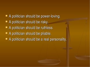 A politician should be power-loving. A politician should be risky. A politici