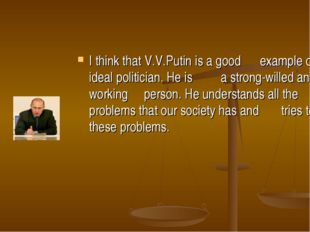 I think that V.V.Putin is a good example of an ideal politician. He is a stro