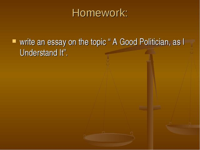 """Homework: write an essay on the topic """" A Good Politician, as I Understand It""""."""