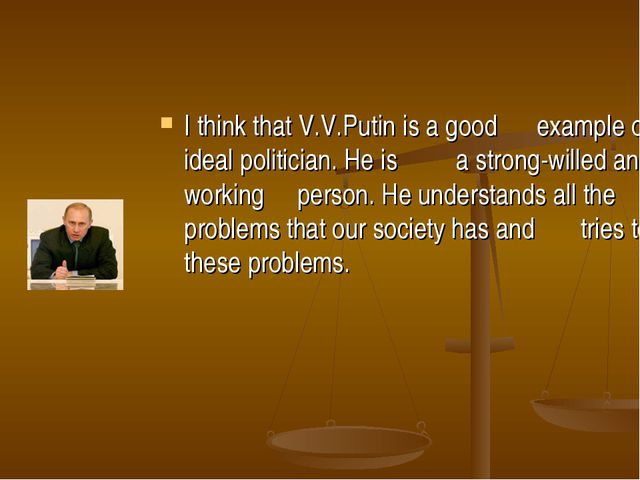 I think that V.V.Putin is a good example of an ideal politician. He is a stro...