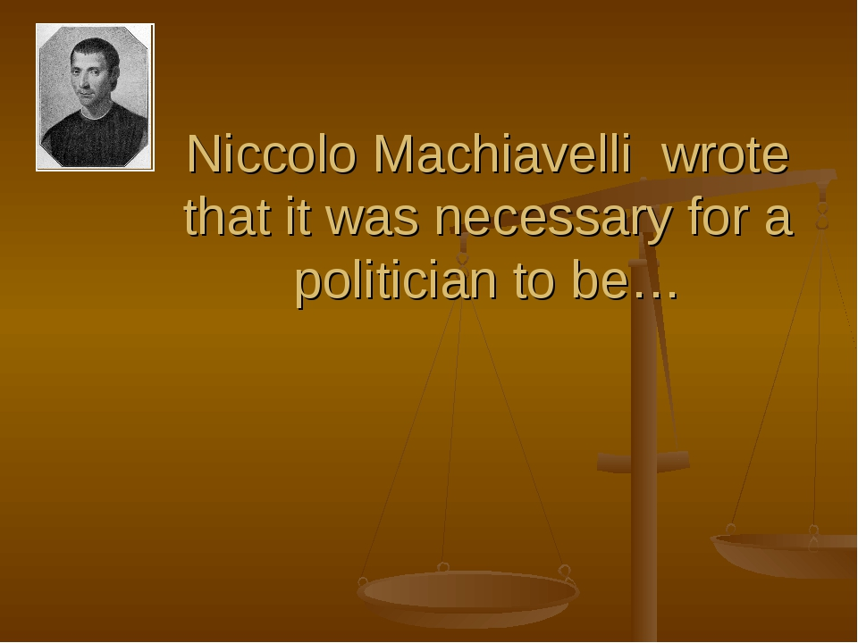 Niccolo Machiavelli wrote that it was necessary for a politician to be…