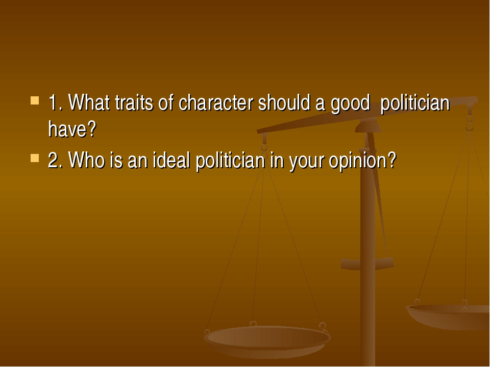 1. What traits of character should a good politician have? 2. Who is an ideal...