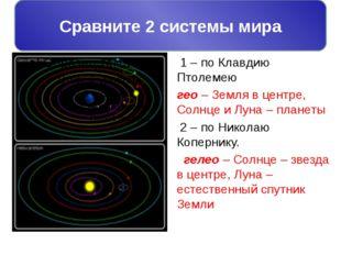 Сравните 2 системы мира: 1 – по Клавдию Птолемею гео – Земля в центре, Солнце