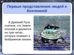 Первые представления людей о Вселенной В Древней Руси считали, что Земля пло