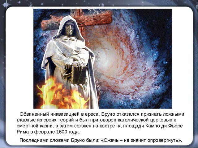 Обвиненный инквизицией в ереси, Бруно отказался признать ложными главные из...