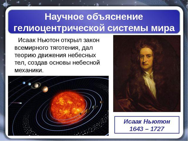 Научное объяснение гелиоцентрической системы мира ИсаакНьютон открыл закон...