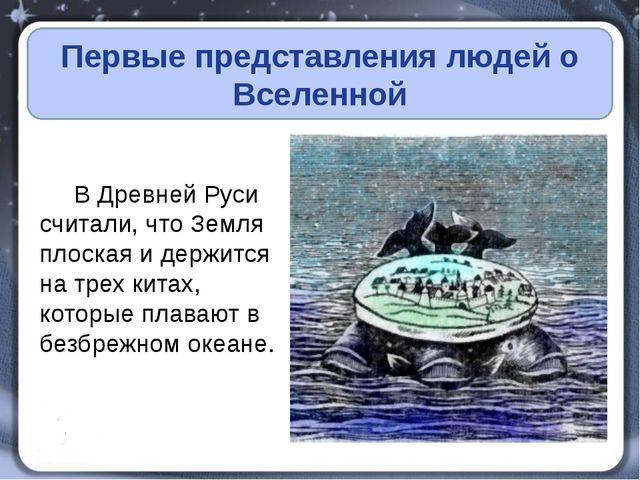 Первые представления людей о Вселенной В Древней Руси считали, что Земля пло...