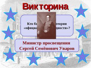Викторина Кто был автором теории «официальной народности»? Министр просвещени