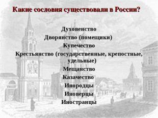 Духовенство Дворянство (помещики) Купечество Крестьянство (государственные, к