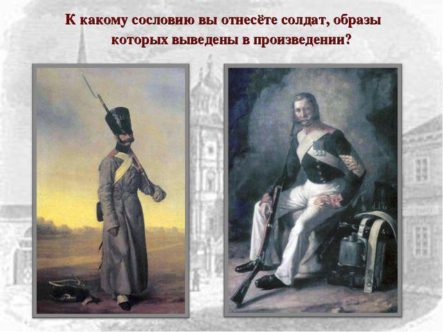 К какому сословию вы отнесёте солдат, образы которых выведены в произведении?