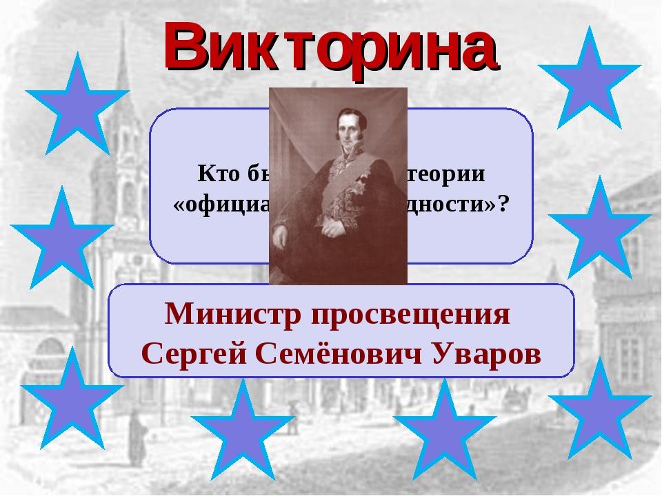 Викторина Кто был автором теории «официальной народности»? Министр просвещени...