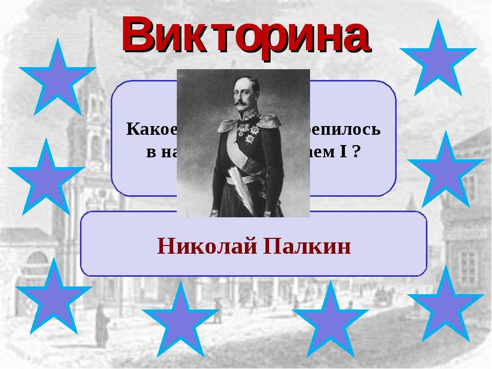 Викторина Какое прозвище закрепилось в народе за Николаем I ? Николай Палкин