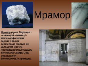 Мрамор Мрамор (греч. Μάρμαρο- «сияющий камень»)- метаморфическая горная пор