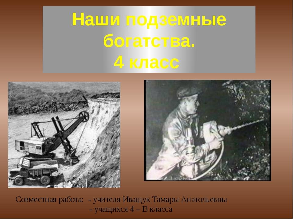 Наши подземные богатства. 4 класс Совместная работа: - учителя Иващук Тамары...