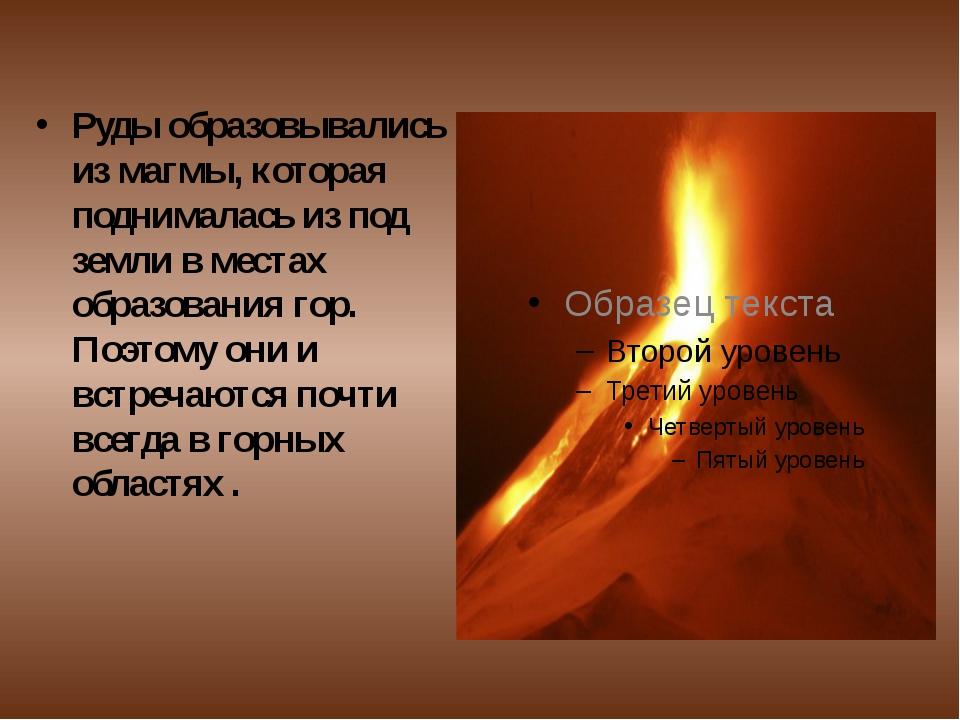 Руды образовывались из магмы, которая поднималась из под земли в местах обра...