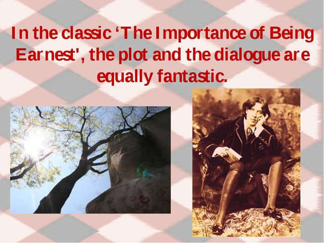 In the classic 'The Importance of Being Earnest', the plot and the dialogue a...