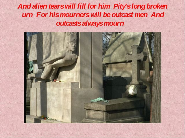 And alien tears will fill for himPity's long broken urnFor his mourners w...