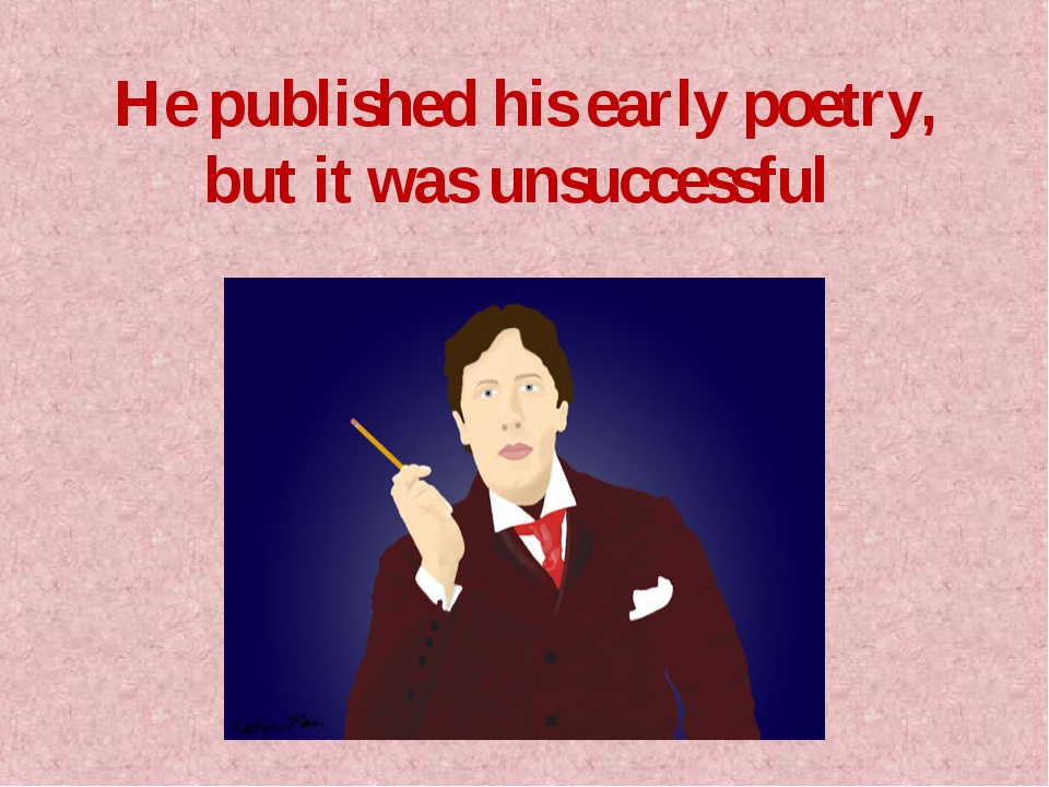 He published his early poetry, but it was unsuccessful