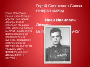 Герой Советского Союза генерал-майор Иван Иванович Лезжов Выпускник ВАУР 194