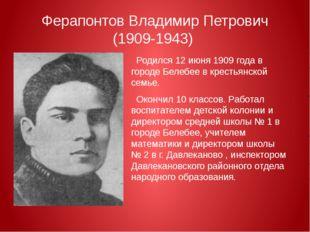 Ферапонтов Владимир Петрович (1909-1943) Родился12 июня1909 годав городе Б