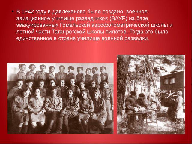 В 1942 году в Давлеканово было создано военное авиационное училище разведчи...