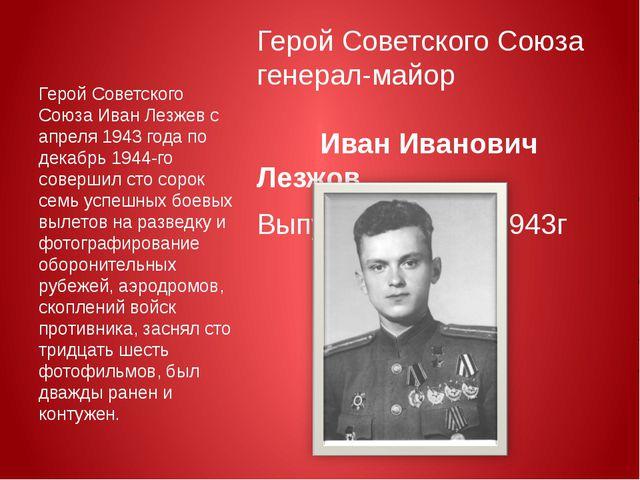 Герой Советского Союза генерал-майор Иван Иванович Лезжов Выпускник ВАУР 194...
